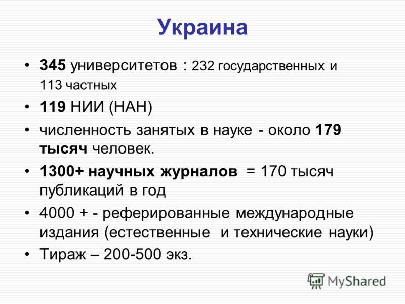 Украина 345 университетов : 232 государственных и 113 частных 119 НИИ (НАН) численность занятых в науке - около 179 тысяч человек. 1300+ научных журналов = 170 тысяч публикаций в год 4000 + - реферированные международные издания (естественные и техни