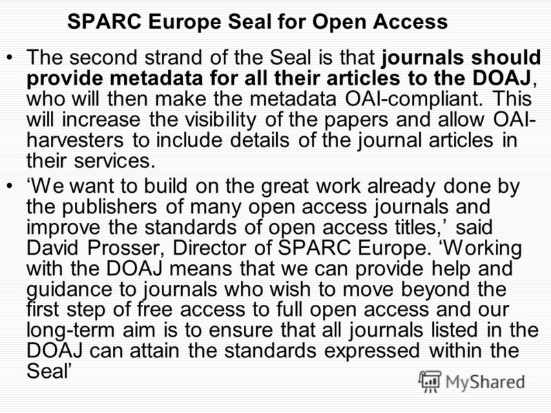 SPARC Europe Seal for Open Access The second strand of the Seal is that journals should provide metadata for all their articles to the DOAJ, who will then make the metadata OAI-compliant. This will increase the visibility of the papers and allow OAI-
