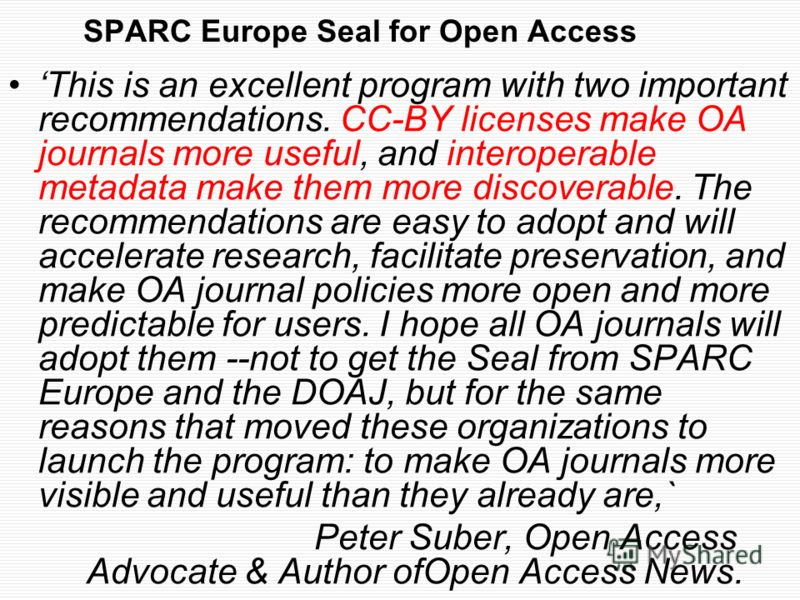 SPARC Europe Seal for Open Access This is an excellent program with two important recommendations. CC-BY licenses make OA journals more useful, and interoperable metadata make them more discoverable. The recommendations are easy to adopt and will acc