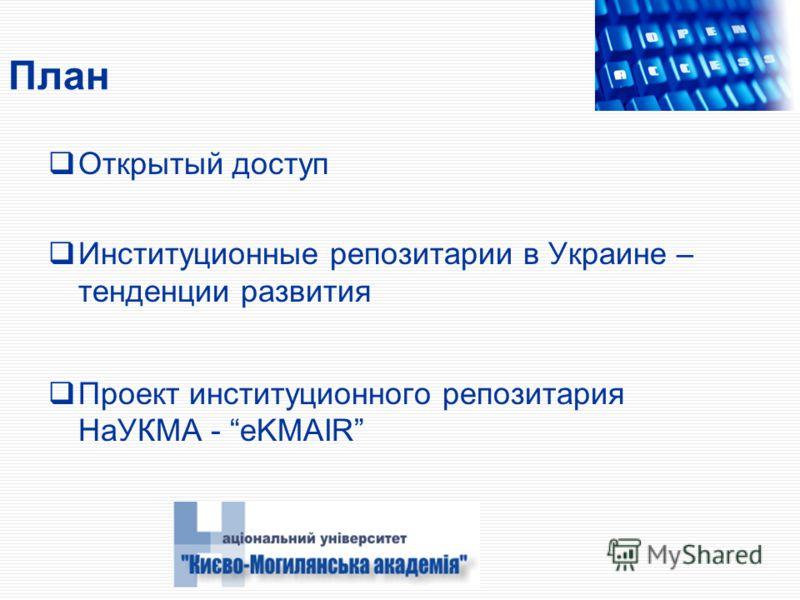 План Открытый доступ Институционные репозитарии в Украине – тенденции развития Проект институционного репозитария НаУКМА - eKMAIR