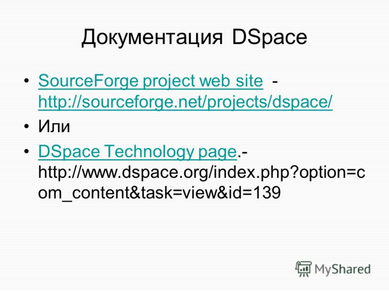 Документация DSpace SourceForge project web site - http://sourceforge.net/projects/dspace/SourceForge project web site http://sourceforge.net/projects/dspace/ Или DSpace Technology page.- http://www.dspace.org/index.php?option=c om_content&task=view&