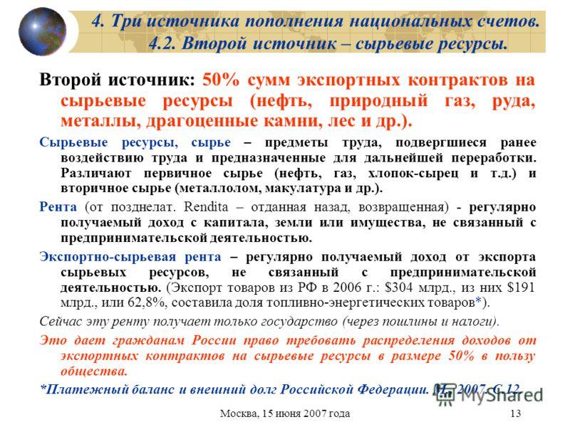 Москва, 15 июня 2007 года13 4. Три источника пополнения национальных счетов. 4.2. Второй источник – сырьевые ресурсы. Второй источник: 50% сумм экспортных контрактов на сырьевые ресурсы (нефть, природный газ, руда, металлы, драгоценные камни, лес и д