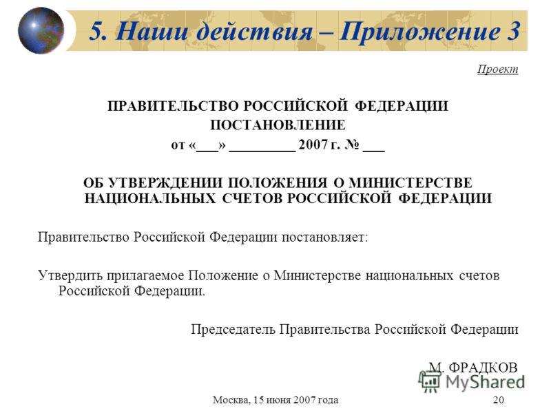 Москва, 15 июня 2007 года20 5. Наши действия – Приложение 3 Проект ПРАВИТЕЛЬСТВО РОССИЙСКОЙ ФЕДЕРАЦИИ ПОСТАНОВЛЕНИЕ от «___» _________ 2007 г. ___ ОБ УТВЕРЖДЕНИИ ПОЛОЖЕНИЯ О МИНИСТЕРСТВЕ НАЦИОНАЛЬНЫХ СЧЕТОВ РОССИЙСКОЙ ФЕДЕРАЦИИ Правительство Российск