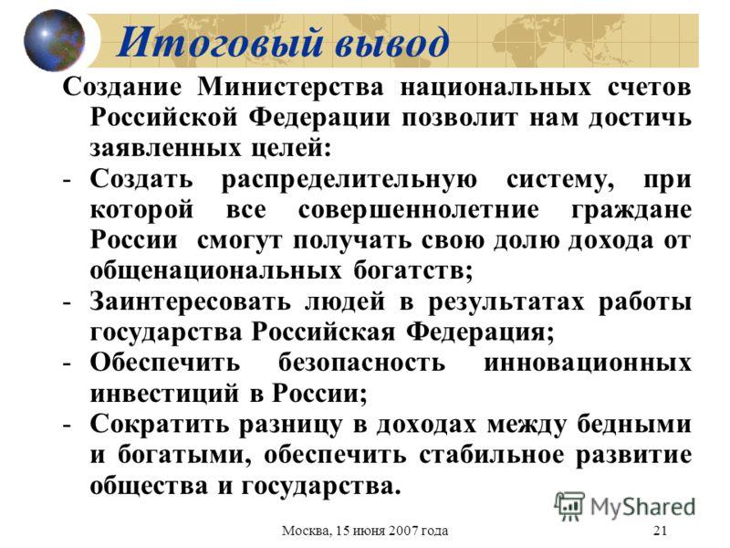 Москва, 15 июня 2007 года21 Итоговый вывод Создание Министерства национальных счетов Российской Федерации позволит нам достичь заявленных целей: -Создать распределительную систему, при которой все совершеннолетние граждане России смогут получать свою