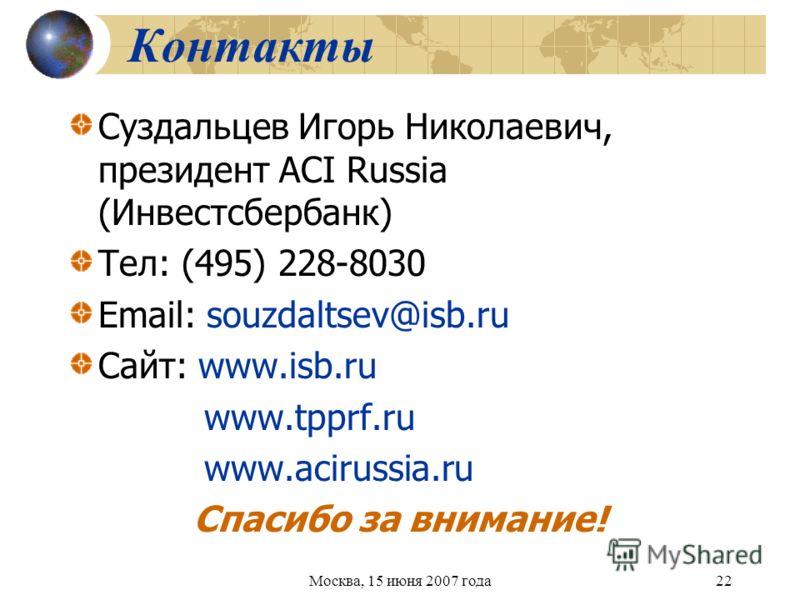 Москва, 15 июня 2007 года22 Контакты Суздальцев Игорь Николаевич, президент ACI Russia (Инвестсбербанк) Тел: (495) 228-8030 Email: souzdaltsev@isb.ru Cайт: www.isb.ru www.tpprf.ru www.acirussia.ru Спасибо за внимание!