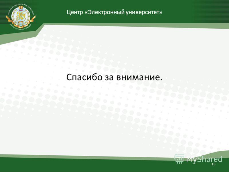 Центр «Электронный университет» Спасибо за внимание. 15