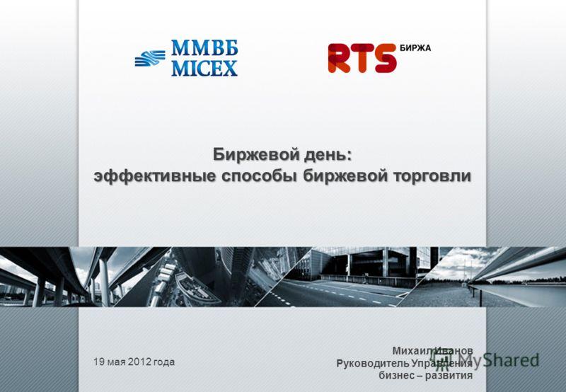 19 мая 2012 года Михаил Иванов Руководитель Управления бизнес – развития Биржевой день: эффективные способы биржевой торговли