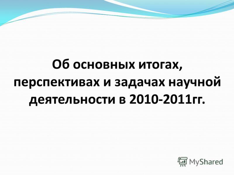 Об основных итогах, перспективах и задачах научной деятельности в 2010-2011гг.