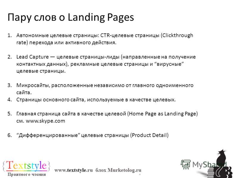 Пару слов о Landing Pages 1.Автономные целевые страницы: CTR-целевые страницы (Clickthrough rate) перехода или активного действия. 2.Lead Capture целевые страницы-лиды (направленные на получение контактных данных), рекламные целевые страницы и вирусн