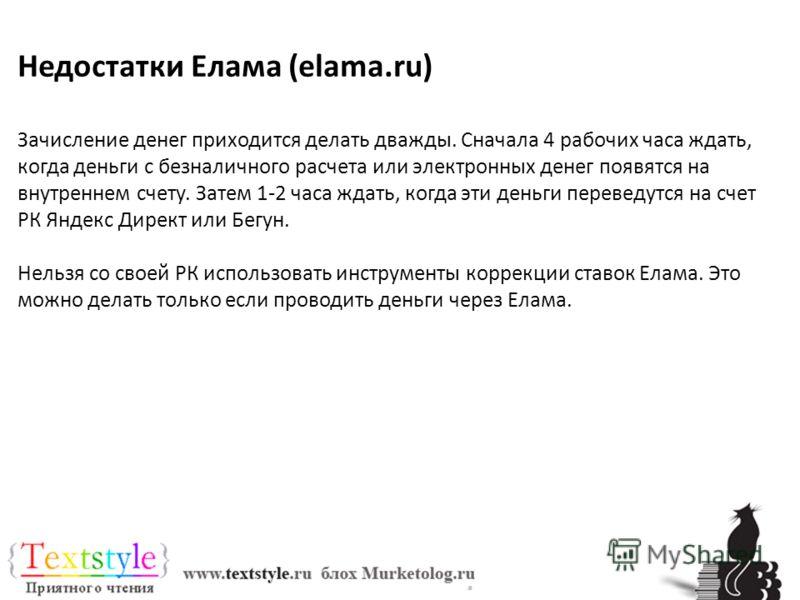 Недостатки Елама (elama.ru) Зачисление денег приходится делать дважды. Сначала 4 рабочих часа ждать, когда деньги с безналичного расчета или электронных денег появятся на внутреннем счету. Затем 1-2 часа ждать, когда эти деньги переведутся на счет РК