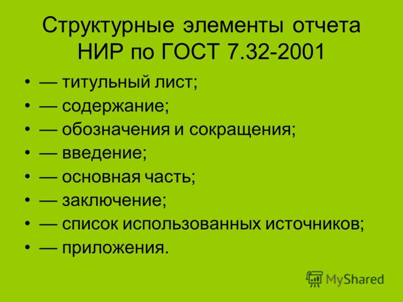 Структурные элементы отчета НИР по ГОСТ 7.32-2001 титульный лист; содержание; обозначения и сокращения; введение; основная часть; заключение; список использованных источников; приложения.