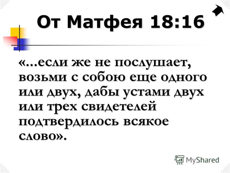 От Матфея 18:16 «...если же не послушает, возьми с собою еще одного или двух, дабы устами двух или трех свидетелей подтвердилось всякое слово».