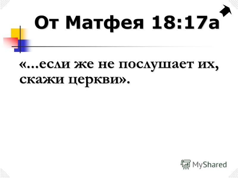 От Матфея 18:17а «...если же не послушает их, скажи церкви».