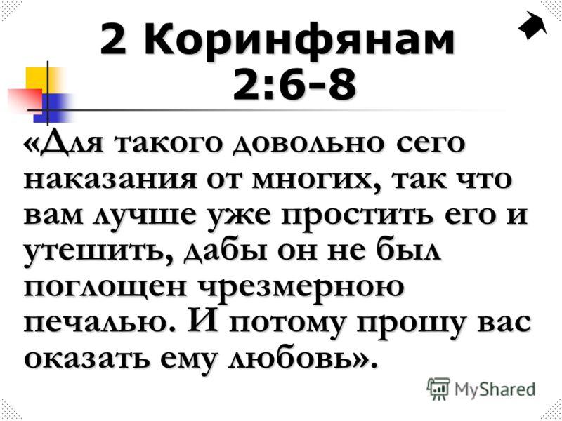 2 Коринфянам 2:6-8 «Для такого довольно сего наказания от многих, так что вам лучше уже простить его и утешить, дабы он не был поглощен чрезмерною печалью. И потому прошу вас оказать ему любовь».
