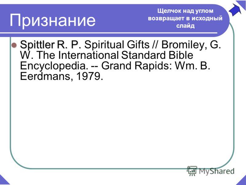 Spittler R. P. Spittler R. P. Spiritual Gifts // Bromiley, G. W. The International Standard Bible Encyclopedia. -- Grand Rapids: Wm. B. Eerdmans, 1979. Признание Щелчок над углом возвращает в исходный слайд