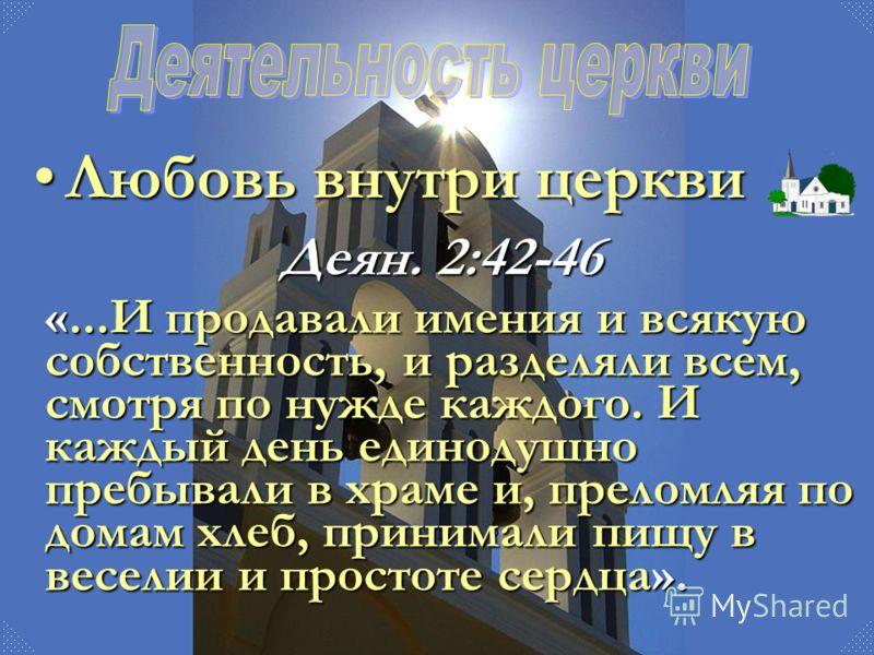 «...И продавали имения и всякую собственность, и разделяли всем, смотря по нужде каждого. И каждый день единодушно пребывали в храме и, преломляя по домам хлеб, принимали пищу в веселии и простоте сердца». Деян. 2:42-46