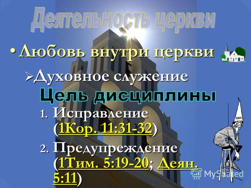 Любовь внутри церквиЛюбовь внутри церкви Духовное служение Духовное служение 1. Исправление (1Кор. 11:31-32) 1Кор. 11:31-321Кор. 11:31-32 2. Предупреждение (1Тим. 5:19-20; Деян. 5:11) 1Тим. 5:19-20Деян. 5:111Тим. 5:19-20Деян. 5:11