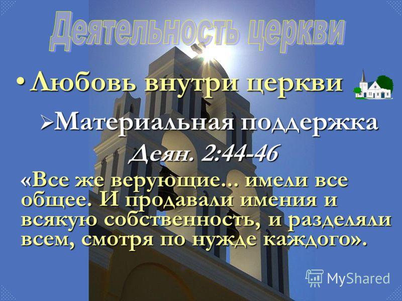 Любовь внутри церквиЛюбовь внутри церкви Материальная поддержка Материальная поддержка Деян. 2:44-46 «Все же верующие... имели все общее. И продавали имения и всякую собственность, и разделяли всем, смотря по нужде каждого».