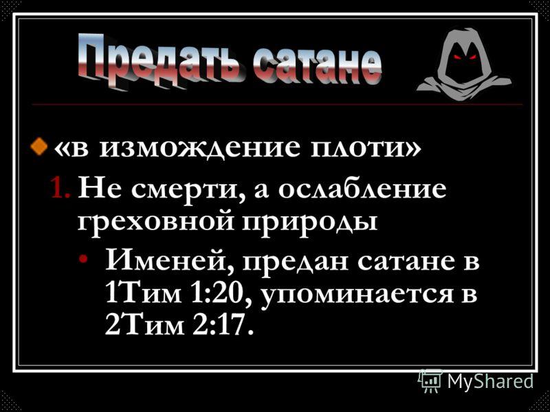«в измождение плоти» 1.Не смерти, а ослабление греховной природы Именей, предан сатане в 1Тим 1:20, упоминается в 2Тим 2:17.