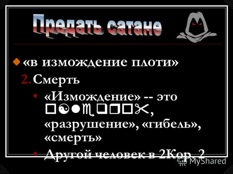 «в измождение плоти» 2.Смерть «Измождение» -- это o[leqro, «разрушение», «гибель», «смерть» Другой человек в 2Кор. 2