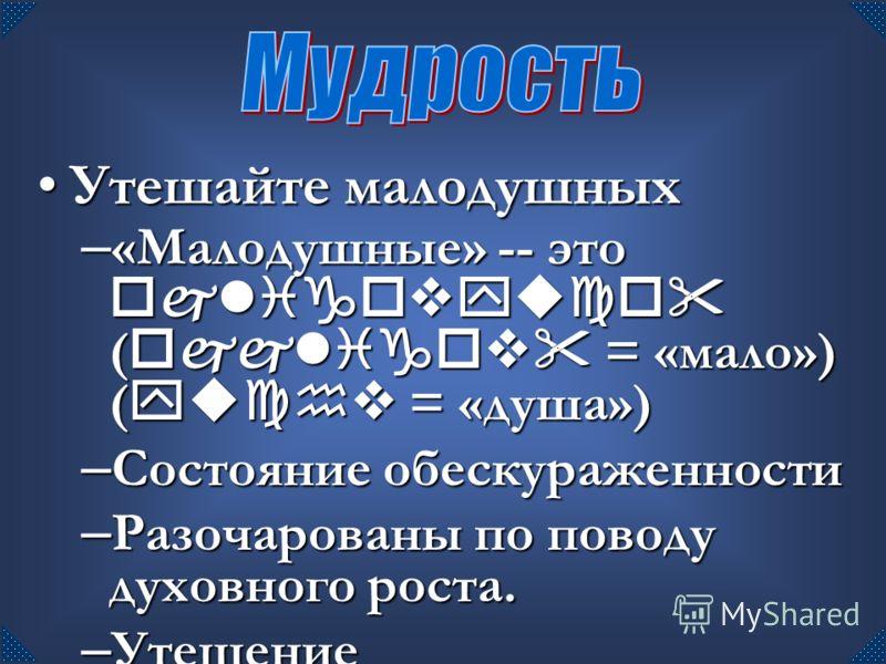 Утешайте малодушныхУтешайте малодушных – «Малодушные» -- это ojligovyuco ( ojjligov = «мало») ( yuchv = «душа») – Состояние обескураженности – Разочарованы по поводу духовного роста. – Утешение