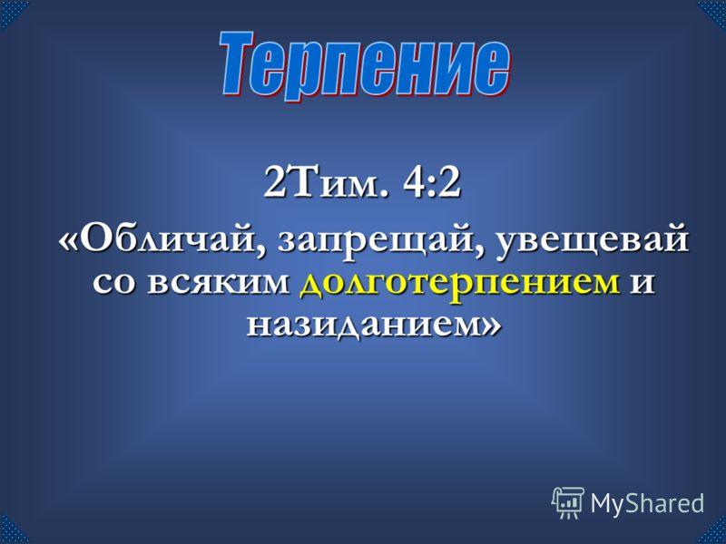 2Тим. 4:2 «Обличай, запрещай, увещевай со всяким долготерпением и назиданием»