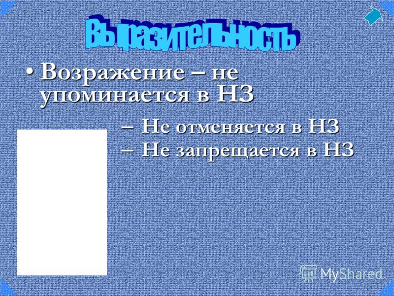 – Не отменяется в НЗ – Не запрещается в НЗ Возражение – не упоминается в НЗВозражение – не упоминается в НЗ