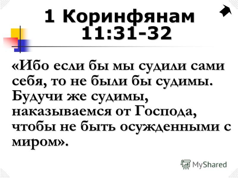 1 Коринфянам 11:31-32 «Ибо если бы мы судили сами себя, то не были бы судимы. Будучи же судимы, наказываемся от Господа, чтобы не быть осужденными с миром».