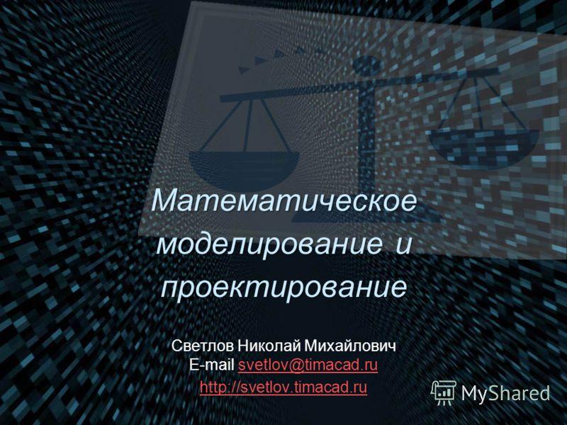 Математическое моделирование и проектирование Светлов Николай Михайлович E-mail svetlov@timacad.rusvetlov@timacad.ru http://svetlov.timacad.ru