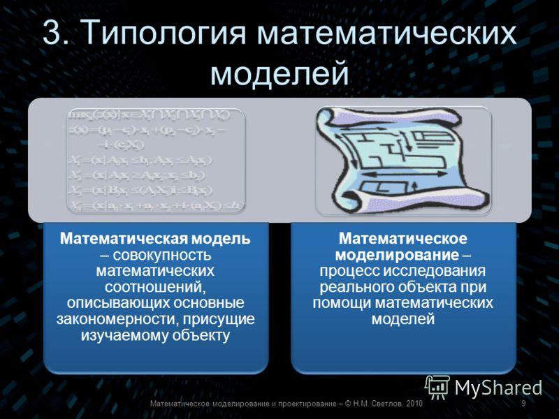 3. Типология математических моделей Математическое моделирование и проектирование – © Н.М. Светлов, 20109 Математическая модель – совокупность математических соотношений, описывающих основные закономерности, присущие изучаемому объекту Математическое