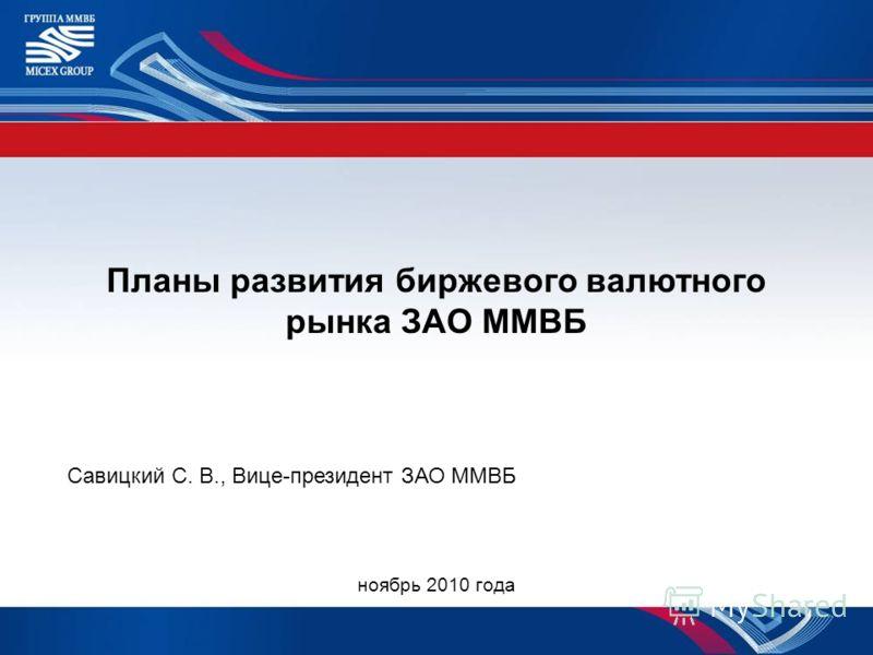 Планы развития биржевого валютного рынка ЗАО ММВБ Савицкий С. В., Вице-президент ЗАО ММВБ ноябрь 2010 года