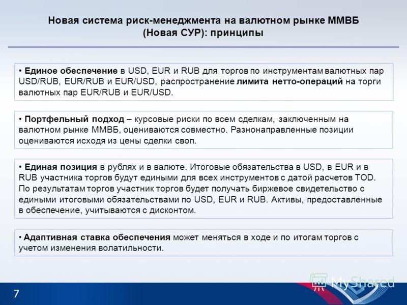 7 Новая система риск-менеджмента на валютном рынке ММВБ (Новая СУР): принципы Единое обеспечение в USD, EUR и RUB для торгов по инструментам валютных пар USD/RUB, EUR/RUB и EUR/USD, распространение лимита нетто-операций на торги валютных пар EUR/RUB