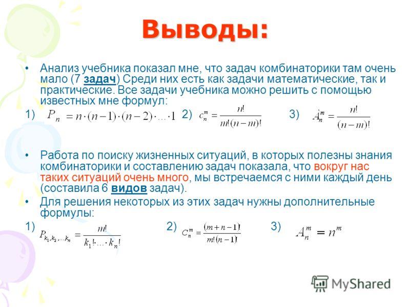Выводы: Анализ учебника показал мне, что задач комбинаторики там очень мало (7 задач) Среди них есть как задачи математические, так и практические. Все задачи учебника можно решить с помощью известных мне формул: 1) 2) 3) Работа по поиску жизненных с