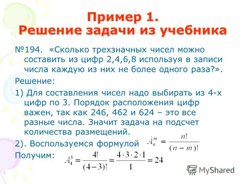 Пример 1. Решение задачи из учебника 194. «Сколько трехзначных чисел можно составить из цифр 2,4,6,8 используя в записи числа каждую из них не более одного раза?». Решение: 1) Для составления чисел надо выбирать из 4-х цифр по 3. Порядок расположения