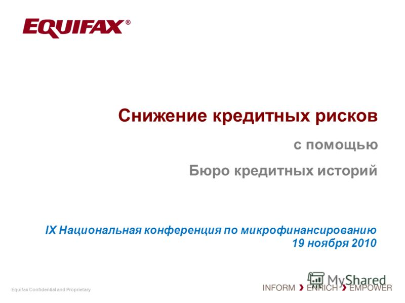 Equifax Confidential and Proprietary Снижение кредитных рисков с помощью Бюро кредитных историй IX Национальная конференция по микрофинансированию 19 ноября 2010