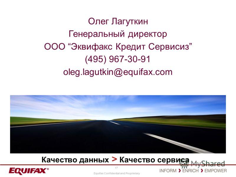 Equifax Confidential and Proprietary 17 Олег Лагуткин Генеральный директор ООО Эквифакс Кредит Сервисиз (495) 967-30-91 oleg.lagutkin@equifax.com > Качество данных > Качество сервиса