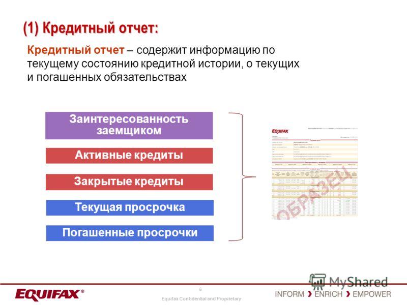 Equifax Confidential and Proprietary 6 (1) Кредитный отчет: Кредитный отчет – содержит информацию по текущему состоянию кредитной истории, о текущих и погашенных обязательствах Активные кредиты Заинтересованность заемщиком Закрытые кредиты Текущая пр
