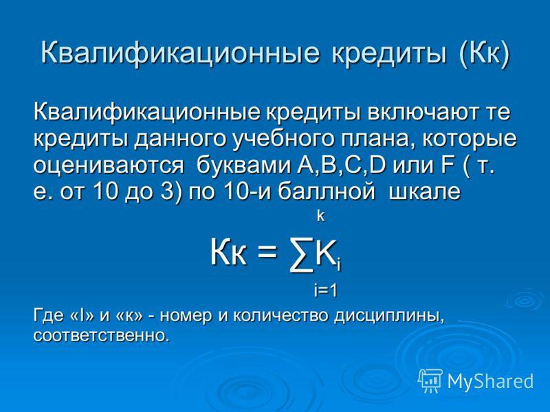 Квалификационные кредиты (Кк) Квалификационные кредиты включают те кредиты данного учебного плана, которые оцениваются буквами А,В,С,D или F ( т. е. от 10 до 3) по 10-и баллной шкале k k Кк = K i i=1 i=1 Где «I» и «к» - номер и количество дисциплины,