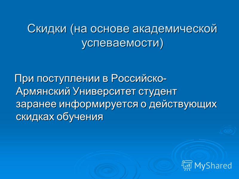 Скидки (на основе академической успеваемости) При поступлении в Российско- Армянский Университет студент заранее информируется о действующих скидках обучения