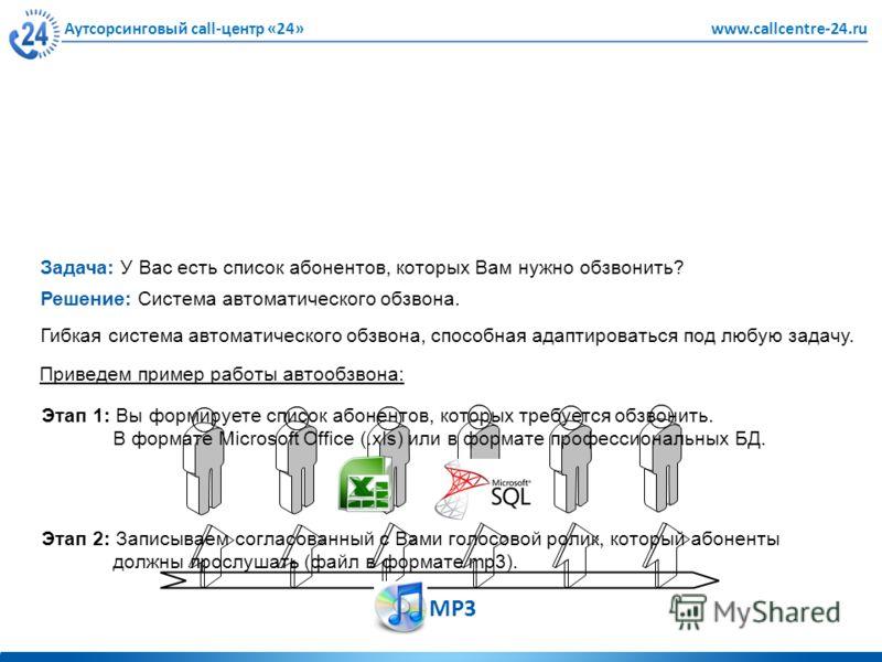 Аутсорсинговый call-центр «24»www.callcentre-24.ru Решение: Система автоматического обзвона. Задача: У Вас есть список абонентов, которых Вам нужно обзвонить? Гибкая система автоматического обзвона, способная адаптироваться под любую задачу. Приведем