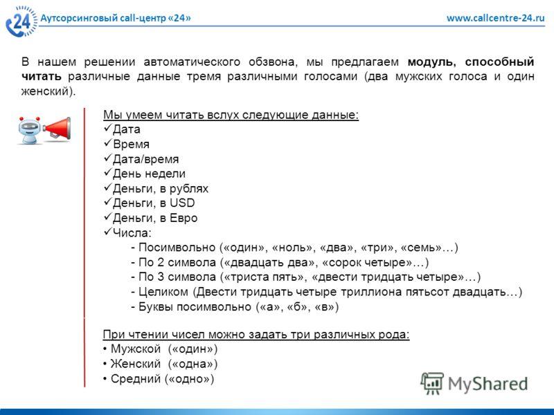 Аутсорсинговый call-центр «24»www.callcentre-24.ru В нашем решении автоматического обзвона, мы предлагаем модуль, способный читать различные данные тремя различными голосами (два мужских голоса и один женский). Мы умеем читать вслух следующие данные: