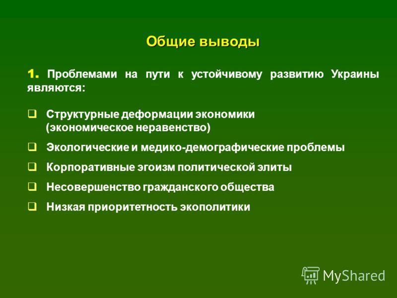 Общие выводы 1. Проблемами на пути к устойчивому развитию Украины являются: Структурные деформации экономики (экономическое неравенство) Экологические и медико-демографические проблемы Корпоративные эгоизм политической элиты Несовершенство гражданско