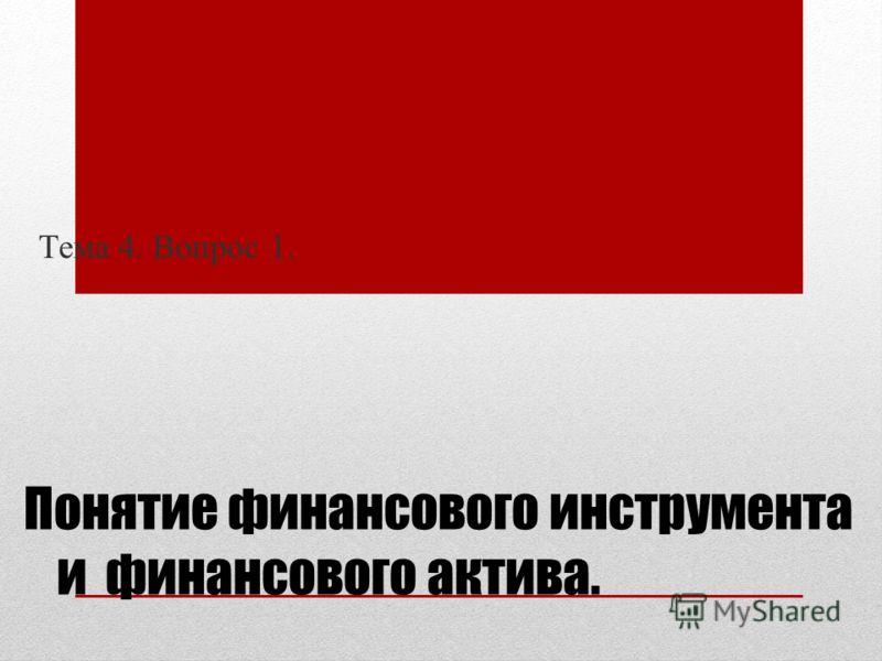 Понятие финансового инструмента и финансового актива. Тема 4. Вопрос 1.