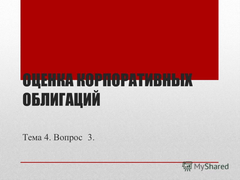 ОЦЕНКА КОРПОРАТИВНЫХ ОБЛИГАЦИЙ Тема 4. Вопрос 3.