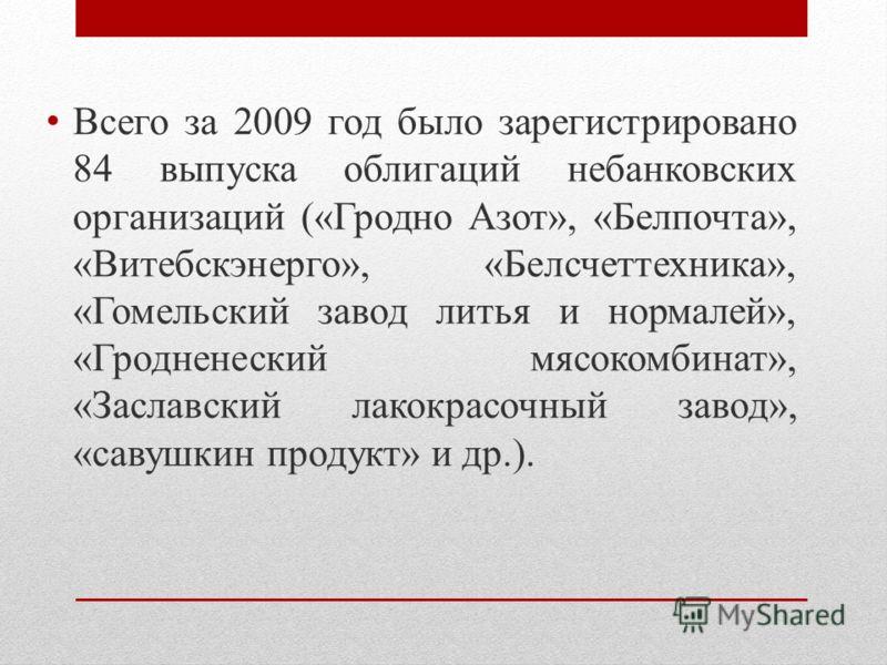 Всего за 2009 год было зарегистрировано 84 выпуска облигаций небанковских организаций («Гродно Азот», «Белпочта», «Витебскэнерго», «Белсчеттехника», «Гомельский завод литья и нормалей», «Гродненеский мясокомбинат», «Заславский лакокрасочный завод», «