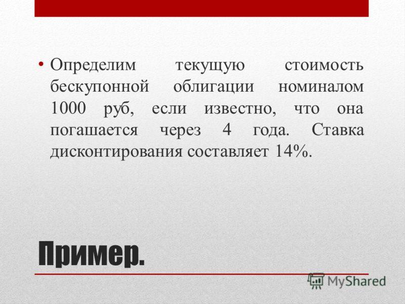 Пример. Определим текущую стоимость бескупонной облигации номиналом 1000 руб, если известно, что она погашается через 4 года. Ставка дисконтирования составляет 14%.