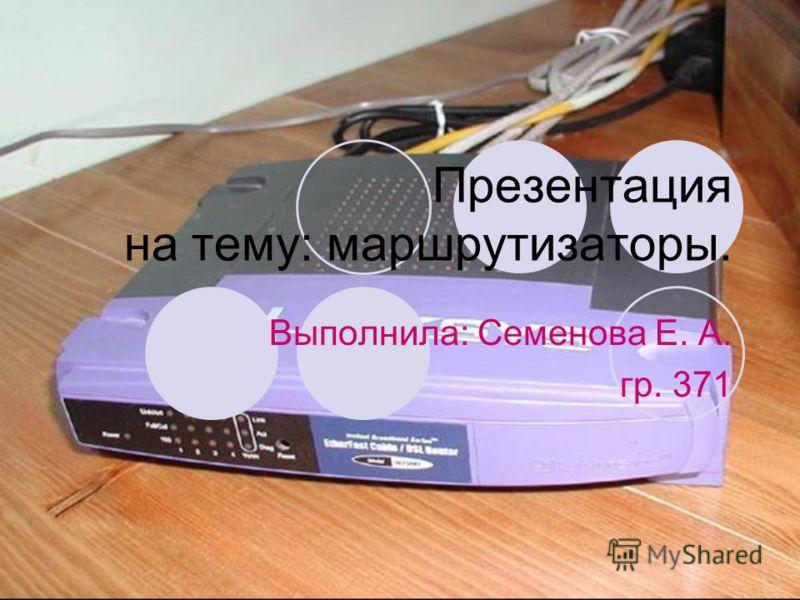 Презентация на тему: маршрутизаторы. Выполнила: Семенова Е. А. гр. 371