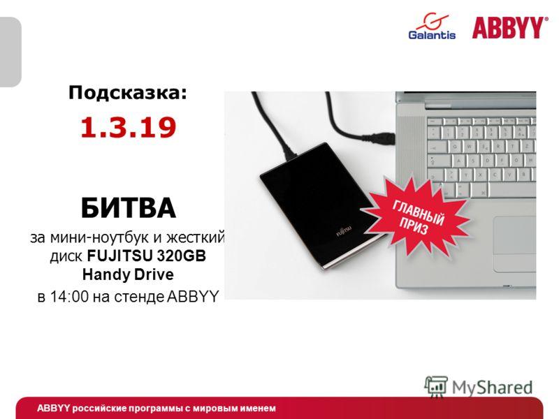 ABBYY российские программы с мировым именем Подсказка: 1.3.19 БИТВА за мини-ноутбук и жесткий диск FUJITSU 320GB Handy Drive в 14:00 на стенде ABBYY