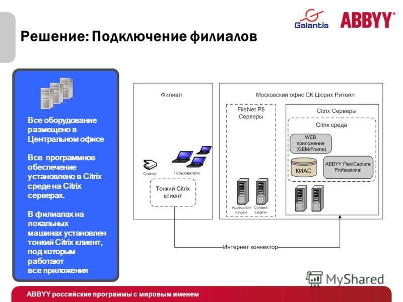 ABBYY российские программы с мировым именем Решение: Подключение филиалов Все оборудование размещено в Центральном офисе Все программное обеспечение установлено в Citrix среде на Citrix серверах. В филиалах на локальных машинах установлен тонкий Citr
