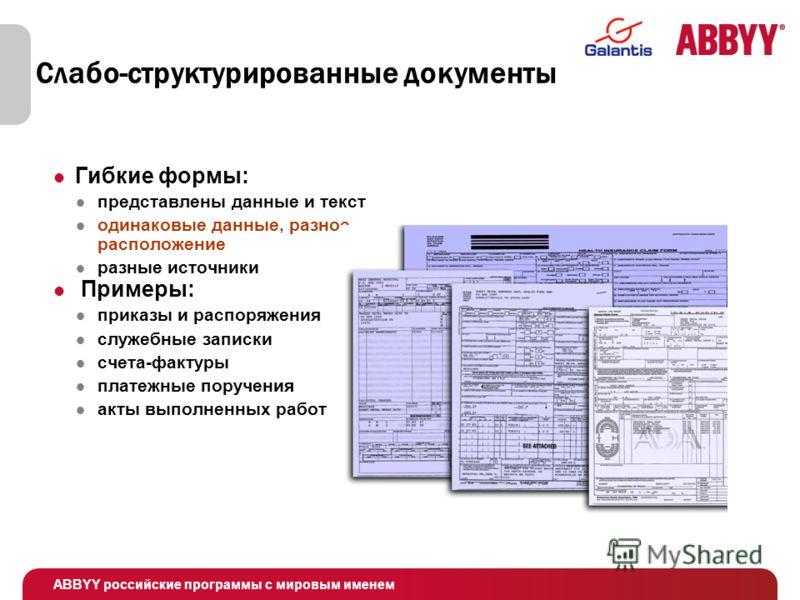 ABBYY российские программы с мировым именем Слабо-структурированные документы Гибкие формы: представлены данные и текст одинаковые данные, разное расположение разные источники Примеры: приказы и распоряжения служебные записки счета-фактуры платежные